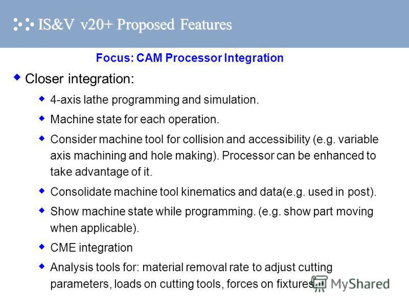 IS&V v20+ Proposed Features Closer integration: 4-axis lathe programming and simulation. Machine state for each operation. Consider machine tool for collision and accessibility (e.g. variable axis machining and hole making). Processor can be enhanced