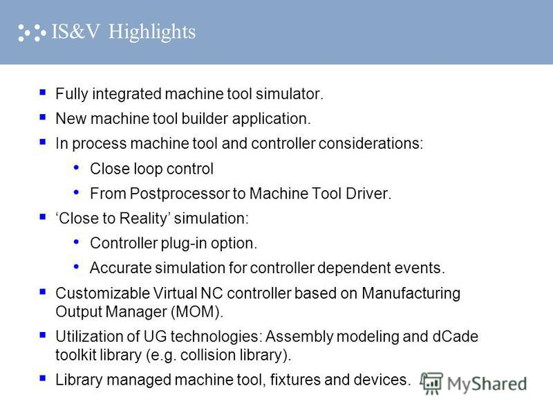 IS&V Highlights Fully integrated machine tool simulator. New machine tool builder application. In process machine tool and controller considerations: Close loop control From Postprocessor to Machine Tool Driver. Close to Reality simulation: Controlle