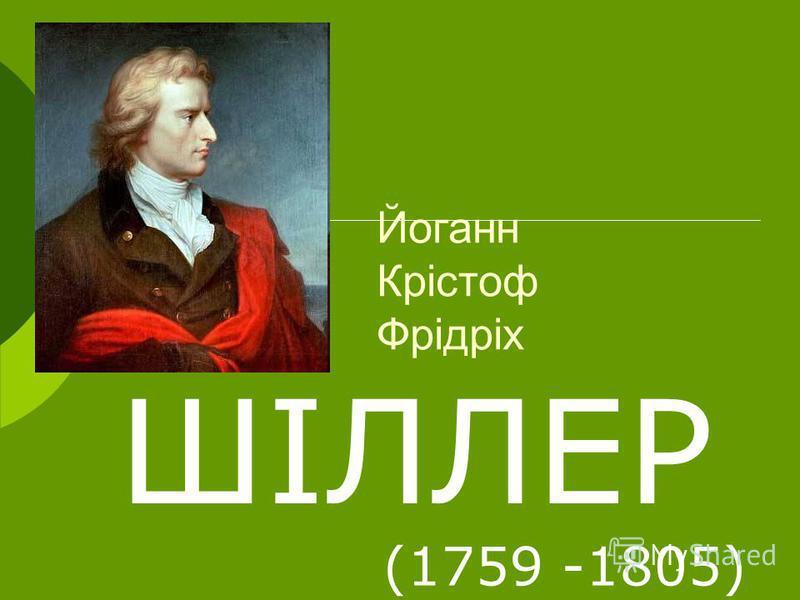 ШІЛЛЕР (1759 -1805) Йоганн Крістоф Фрідріх