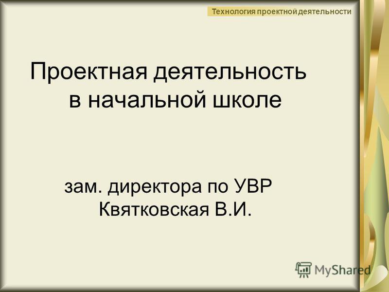 Технология проектной деятельности Проектная деятельность в начальной школе зам. директора по УВР Квятковская В.И.