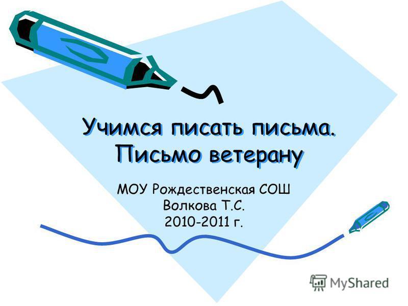 Учимся писать письма. Письмо ветерану МОУ Рождественская СОШ Волкова Т.С. 2010-2011 г.