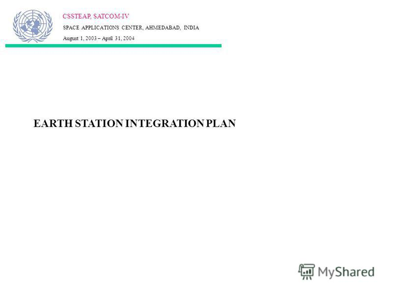 EARTH STATION INTEGRATION PLAN CSSTEAP, SATCOM-IV SPACE APPLICATIONS CENTER, AHMEDABAD, INDIA August 1, 2003 – April 31, 2004
