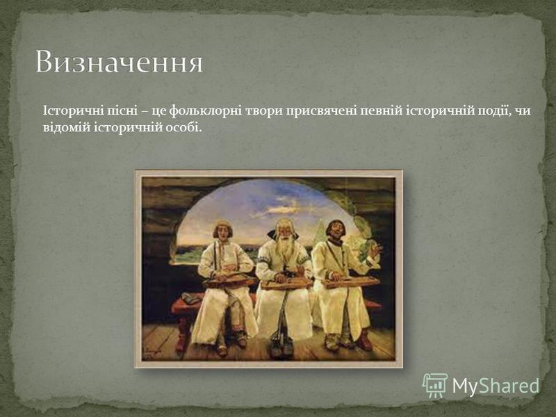 Історичні пісні – це фольклорні твори присвячені певній історичній події, чи відомій історичній особі.
