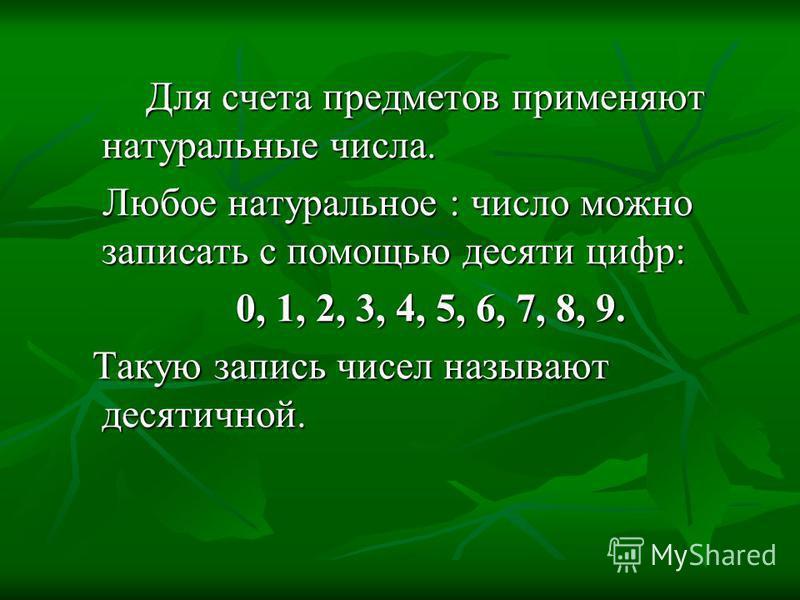 Для счета предметов применяют натуральные числа. Для счета предметов применяют натуральные числа. Любое натуральное : число можно записать с помощью десяти цифр: Любое натуральное : число можно записать с помощью десяти цифр: 0, 1, 2, 3, 4, 5, 6, 7,