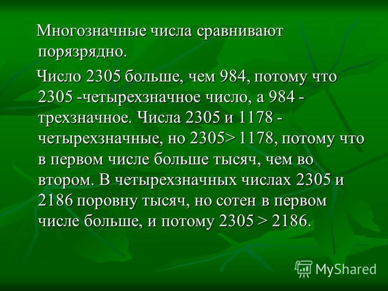 Многозначные числа сравнивают поразрядно. Многозначные числа сравнивают поразрядно. Число 2305 больше, чем 984, потому что 2305 -четырехзначное число, а 984 - трехзначное. Числа 2305 и 1178 - четырехзначные, но 2305> 1178, потому что в первом числе б
