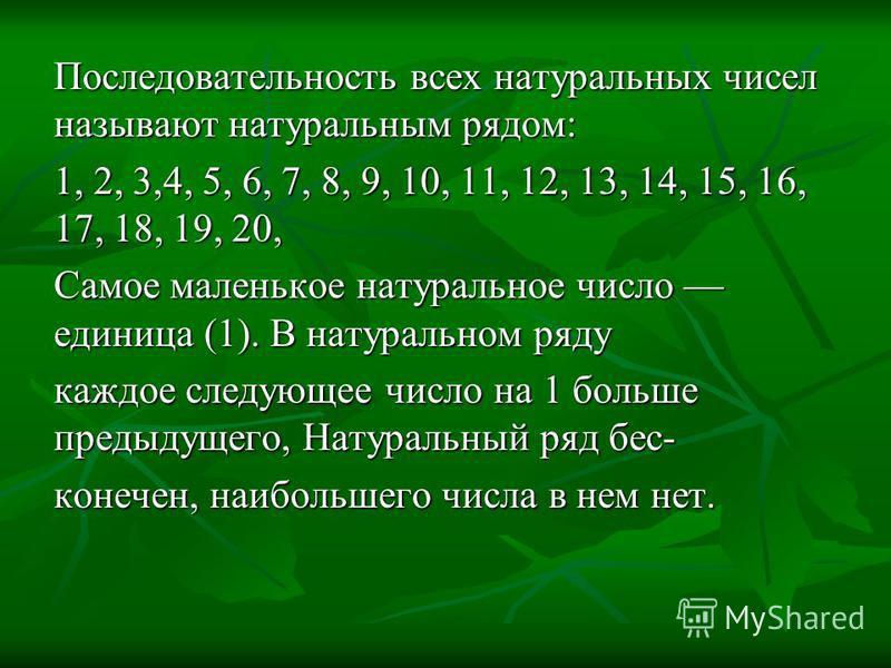 Последовательность всех натуральных чисел называют натуральным рядом: 1, 2, 3,4, 5, 6, 7, 8, 9, 10, 11, 12, 13, 14, 15, 16, 17, 18, 19, 20, Самое маленькое натуральное число единица (1). В натуральном ряду каждое следующее число на 1 больше предыдуще
