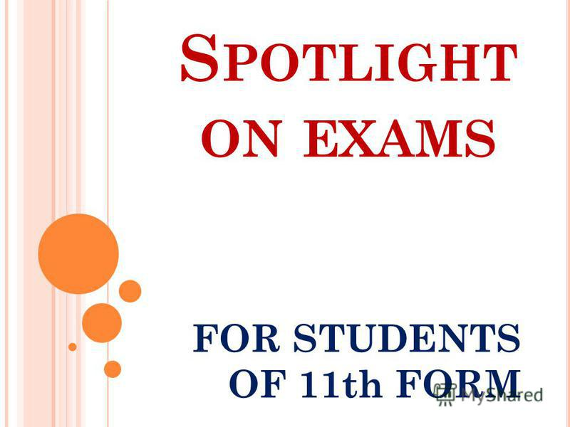 S POTLIGHT ON EXAMS FOR STUDENTS OF 11th FORM