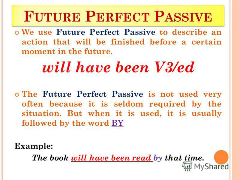 F UTURE P ERFECT P ASSIVE We use Future Perfect Passive to describe an action that will be finished before a certain moment in the future. will have been V3/ed The Future Perfect Passive is not used very often because it is seldom required by the sit