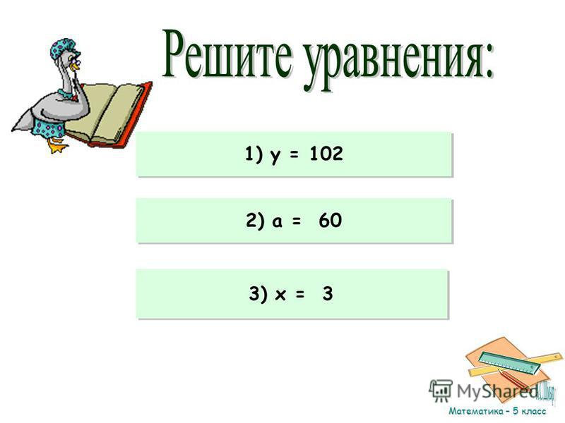 Математика – 5 класс 1)15 у – 8 у = 714 2) 9a – 100 + a = 500 3) 13x + 15x – 24 = 60 1) y = 102 2) a = 60 3) x = 3