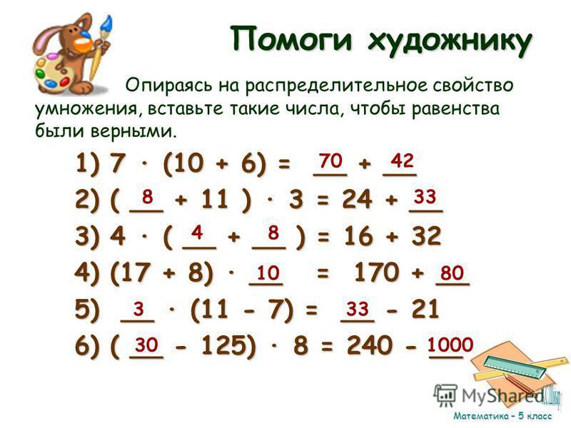 Помоги художнику Опираясь на распределительное свойство умножения, вставьте такие числа, чтобы равенства были верными. 1) 7 (10 + 6) = __ + __ 2) ( __ + 11 ) 3 = 24 + __ 3) 4 ( __ + __ ) = 16 + 32 4) (17 + 8) __ = 170 + __ 5) __ (11 - 7) = __ - 21 6)