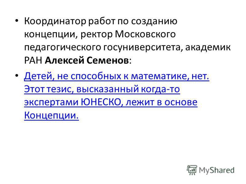 Координатор работ по созданию концепции, ректор Московского педагогического госуниверситета, академик РАН Алексей Семенов: Детей, не способных к математике, нет. Этот тезис, высказанный когда-то экспертами ЮНЕСКО, лежит в основе Концепции. Детей, не