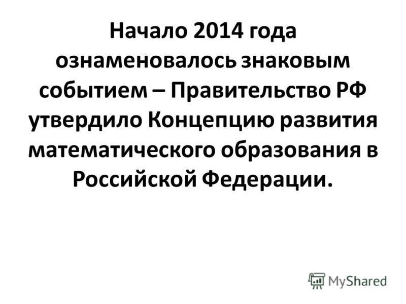 Начало 2014 года ознаменовалось знаковым событием – Правительство РФ утвердило Концепцию развития математического образования в Российской Федерации.