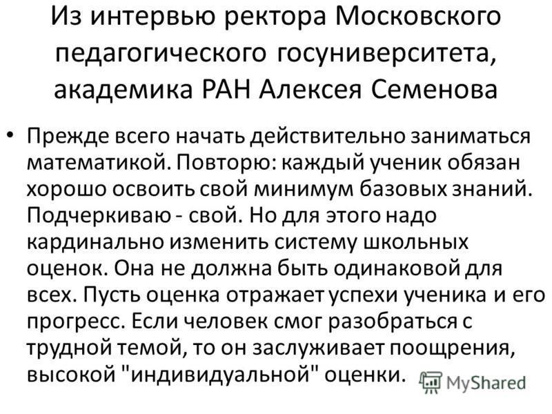 Из интервью ректора Московского педагогического госуниверситета, академика РАН Алексея Семенова Прежде всего начать действительно заниматься математикой. Повторю: каждый ученик обязан хорошо освоить свой минимум базовых знаний. Подчеркиваю - свой. Но