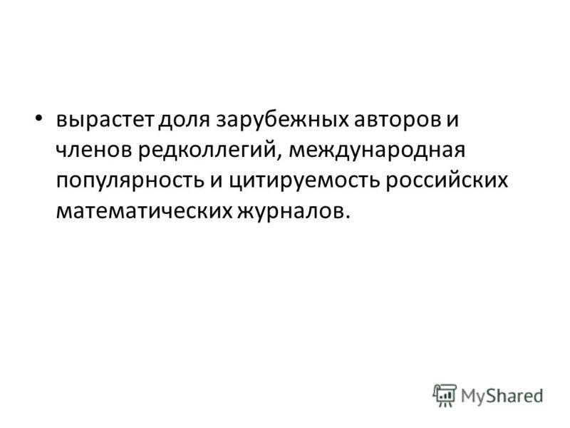 вырастет доля зарубежных авторов и членов редколлегий, международная популярность и цитируемость российских математических журналов.
