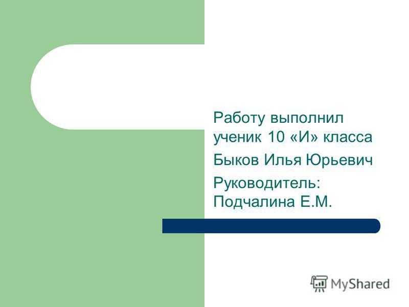 Работу выполнил ученик 10 «И» класса Быков Илья Юрьевич Руководитель: Подчалина Е.М.