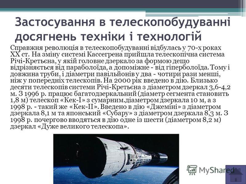 Застосування в телескопобудуванні досягнень техніки і технологій Справжня революція в телескопобудуванні відбулась у 70-х роках XX ст. На зміну системі Кассегрена прийшла телескопічна система Річі-Кретьєна, у якій головне дзеркало за формою дещо відр