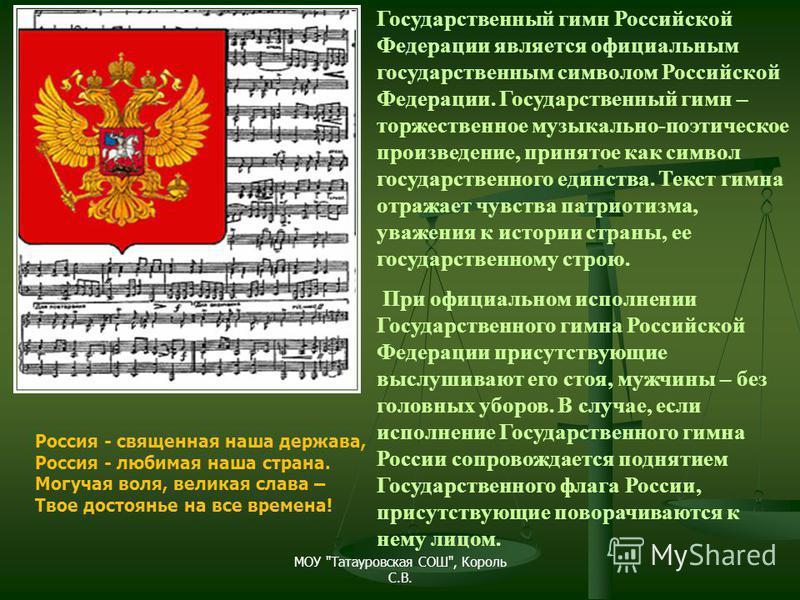 Государственный гимн Российской Федерации является официальным государственным символом Российской Федерации. Государственный гимн – торжественное музыкально-поэтическое произведение, принятое как символ государственного единства. Текст гимна отражае