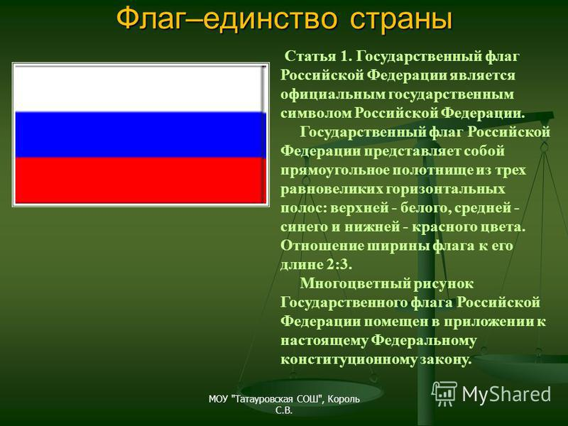 Флаг–единство страны Статья 1. Государственный флаг Российской Федерации является официальным государственным символом Российской Федерации. Государственный флаг Российской Федерации представляет собой прямоугольное полотнище из трех равновеликих гор