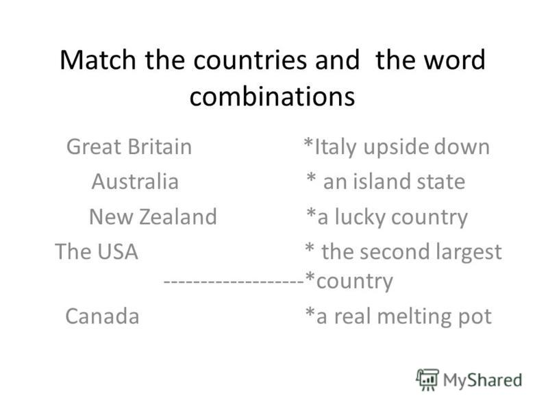 Match the countries and the word combinations Great Britain *Italy upside down Australia * an island state New Zealand *a lucky country The USA * the second largest -------------------*country Canada *a real melting pot