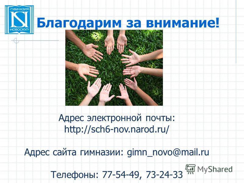 Благодарим за внимание! Адрес электронной почты: http://sch6-nov.narod.ru/ Адрес сайта гимназии: gimn_novo@mail.ru Телефоны: 77-54-49, 73-24-33