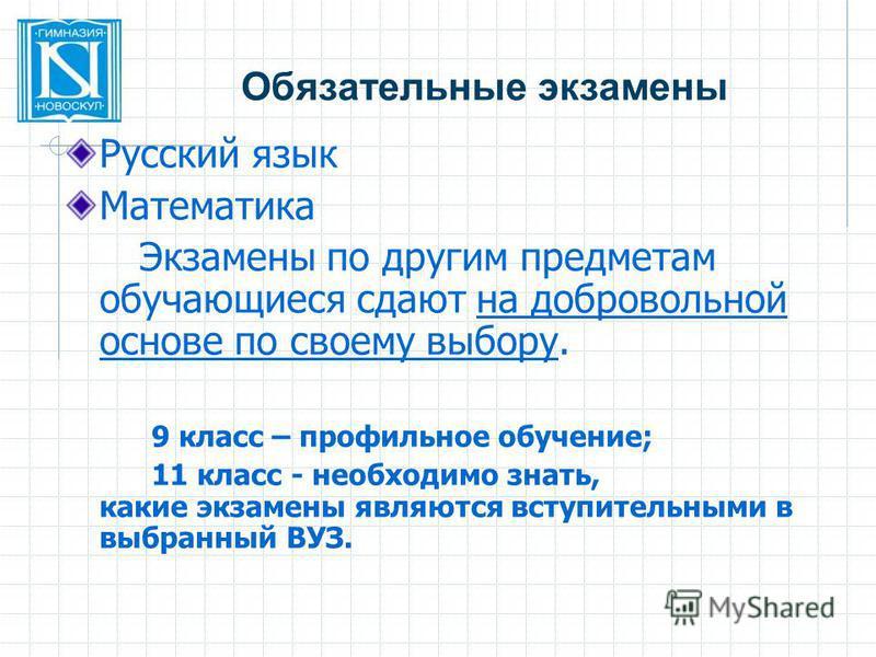 Обязательные экзамены Русский язык Математика Экзамены по другим предметам обучающиеся сдают на добровольной основе по своему выбору. 9 класс – профильное обучение; 11 класс - необходимо знать, какие экзамены являются вступительными в выбранный ВУЗ.