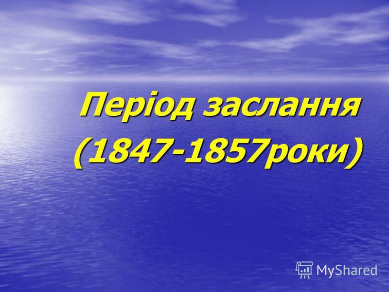 Період заслання Період заслання (1847-1857роки) (1847-1857роки)