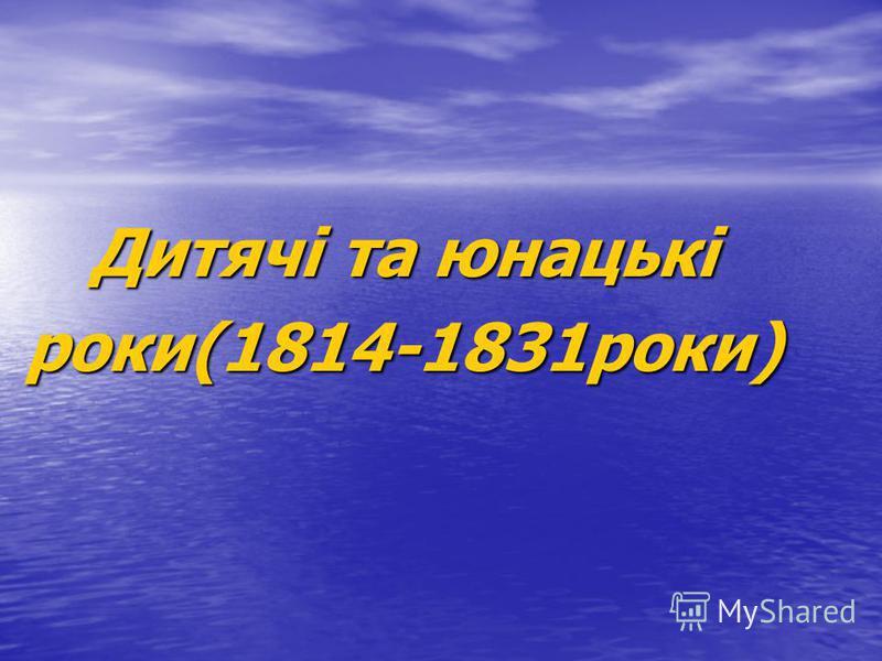 Дитячі та юнацькі роки(1814-1831роки)
