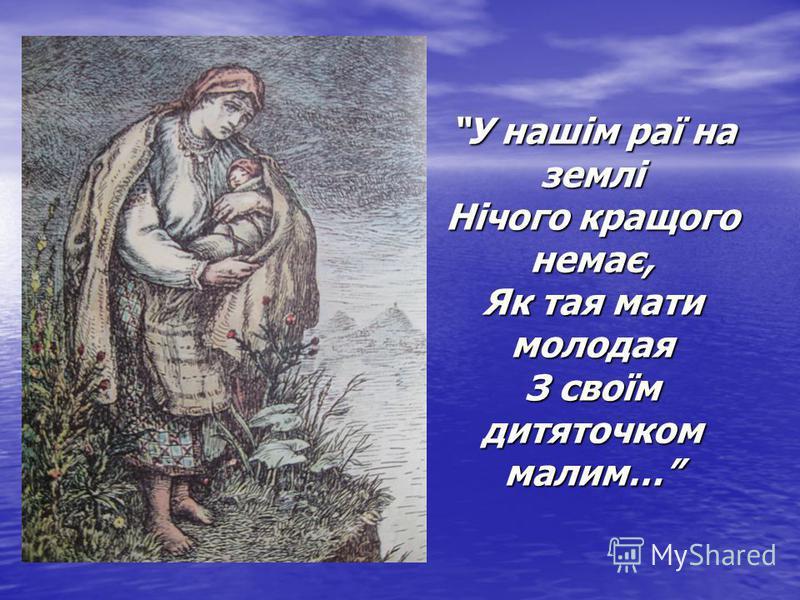 У нашім раї на землі Нічого кращого немає, Як тая мати молодая З своїм дитяточком малим…