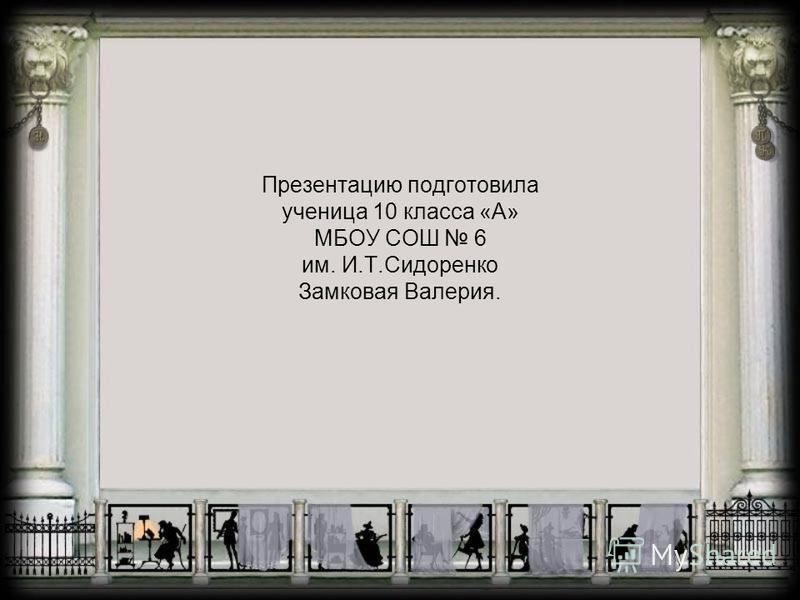 Презентацию подготовила ученица 10 класса «А» МБОУ СОШ 6 им. И.Т.Сидоренко Замковая Валерия.