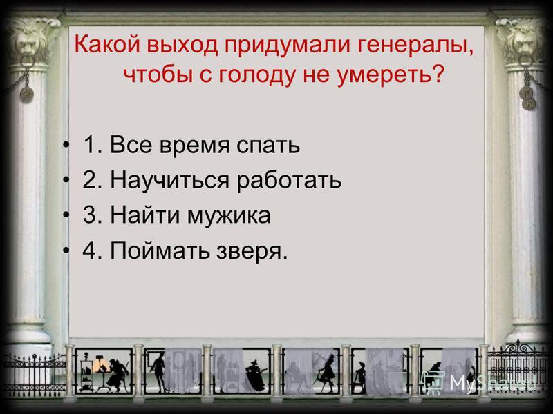 Какой выход придумали генералы, чтобы с голоду не умереть? 1. Все время спать 2. Научиться работать 3. Найти мужика 4. Поймать зверя.