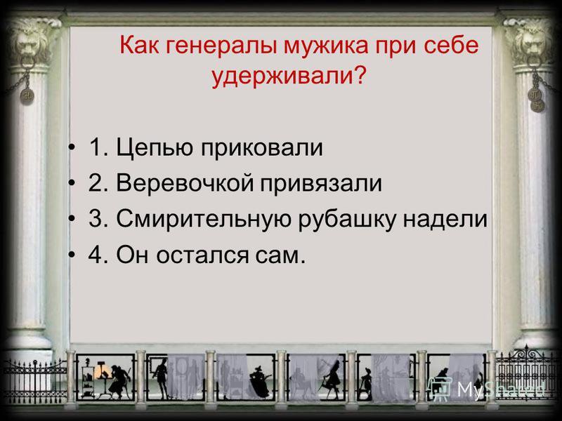 Как генералы мужика при себе удерживали? 1. Цепью приковали 2. Веревочкой привязали 3. Смирительную рубашку надели 4. Он остался сам.