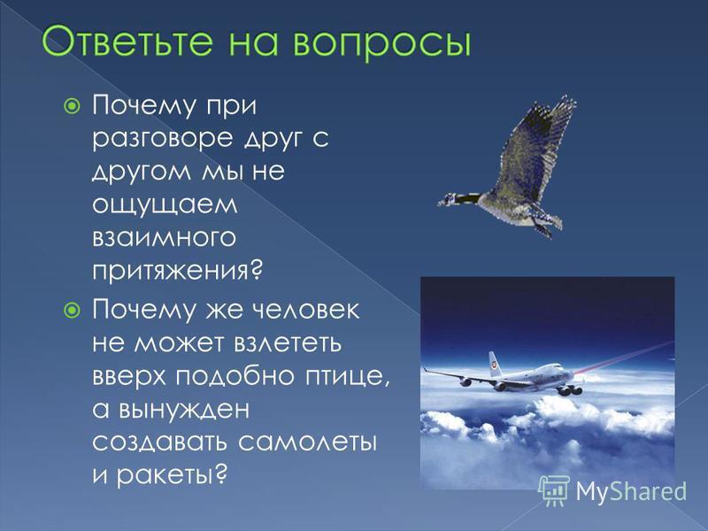 Почему при разговоре друг с другом мы не ощущаем взаимного притяжения? Почему же человек не может взлететь вверх подобно птице, а вынужден создавать самолеты и ракеты?