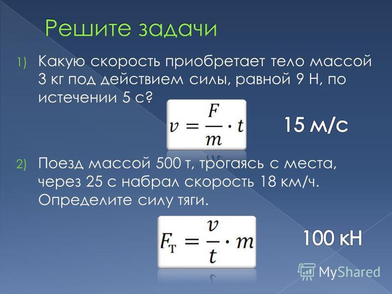 1) Какую скорость приобретает тело массой 3 кг под действием силы, равной 9 Н, по истечении 5 с? 2) Поезд массой 500 т, трогаясь с места, через 25 с набрал скорость 18 км/ч. Определите силу тяги.