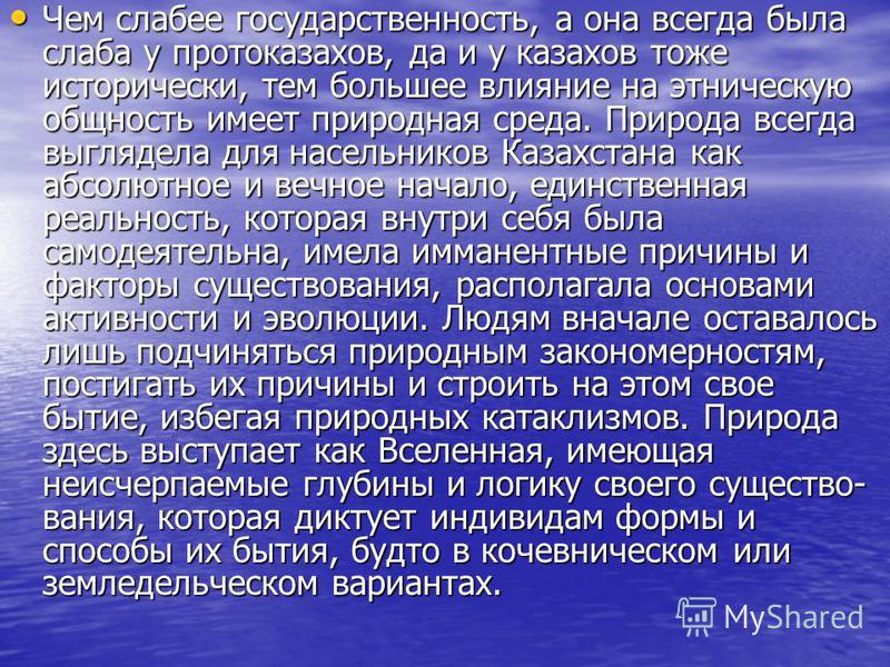 Чем слабее государственность, а она всегда была слаба у про то казахов, да и у казахов тоже исторически, тем большее влияние на этническую общность имеет природная среда. Природа всегда выглядела для насельников Казахстана как абсолютное и вечное нач