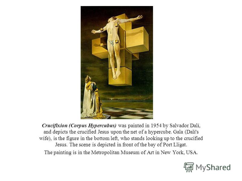 Crucifixion (Corpus Hypercubus) was painted in 1954 by Salvador Dalí, and depicts the crucified Jesus upon the net of a hypercube. Gala (Dalí's wife), is the figure in the bottom left, who stands looking up to the crucified Jesus. The scene is depict