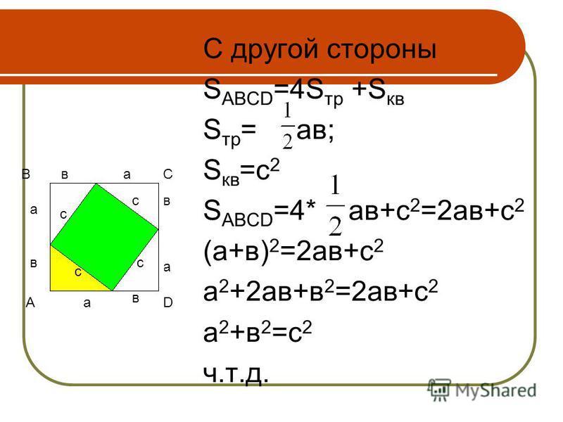 С другой стороны S ABCD =4S тр +S кв S тр = ав; S кв =c 2 S ABCD =4* ав+с 2 =2 ав+с 2 (а+в) 2 =2 ав+с 2 а 2 +2 ав+в 2 =2 ав+с 2 а 2 +в 2 =с 2 ч.т.д. а вс А ВС D а а а в в в с с с c c c c