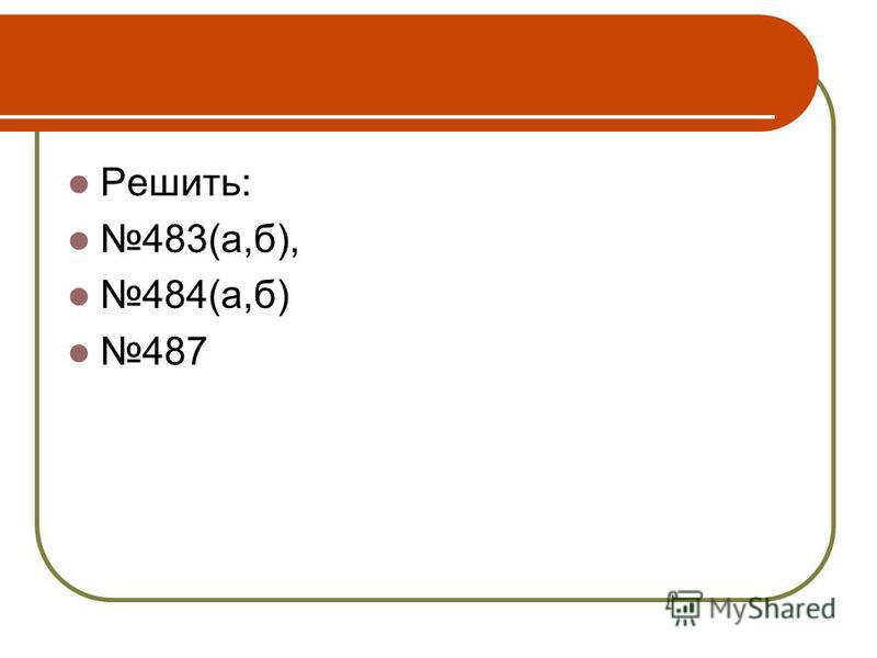 Решить: 483(а,б), 484(а,б) 487