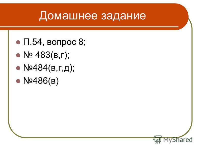 Домашнее задание П.54, вопрос 8; 483(в,г); 484(в,г,д); 486(в)