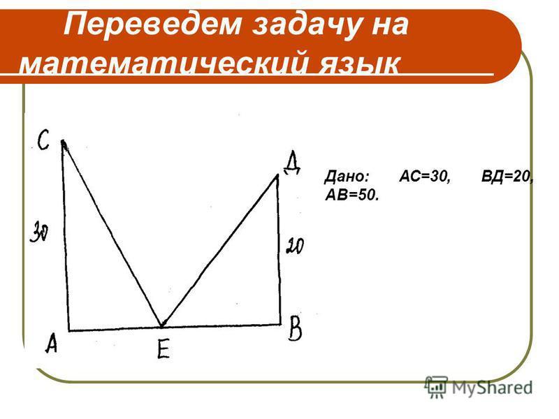 Переведем задачу на математический язык Дано: АС=30, ВД=20, АВ=50.