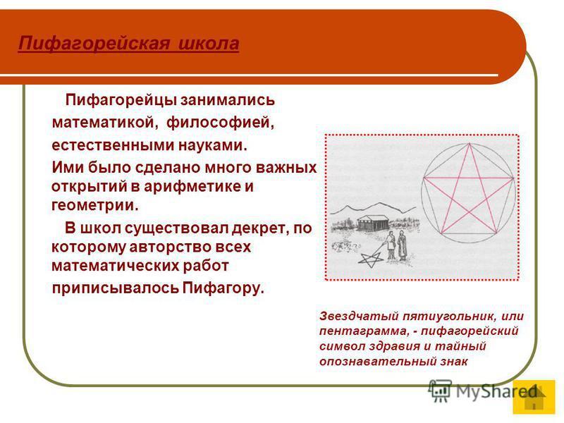 Пифагорейская школа Пифагорейцы занимались математикой, философией, естественными науками. Ими было сделано много важных открытий в арифметике и геометрии. В школ существовал декрет, по которому авторство всех математических работ приписывалось Пифаг