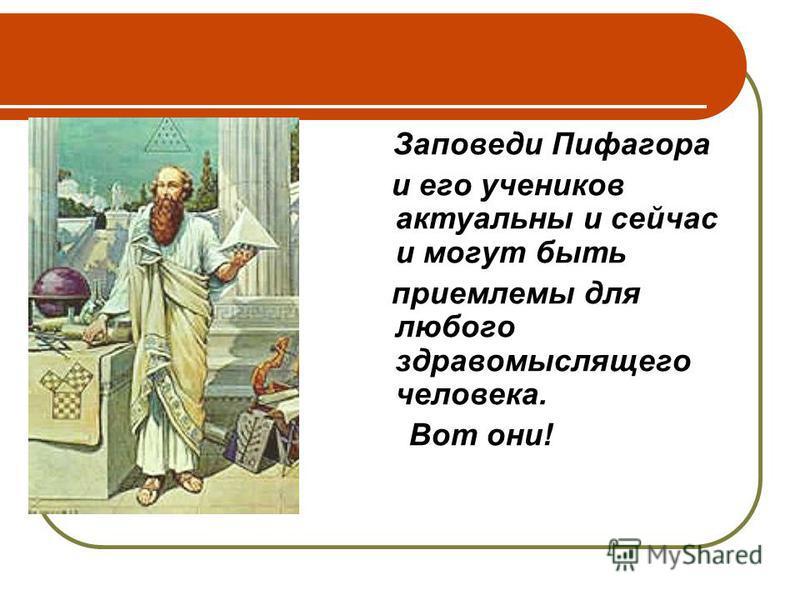 Заповеди Пифагора и его учеников актуальны и сейчас и могут быть приемлемы для любого здравомыслящего человека. Вот они!