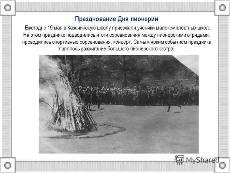 Празднование Дня пионерии Ежегодно 19 мая в Казачинскую школу приезжали ученики малокомплектных школ. На этом празднике подводились итоги соревнования между пионерскими отрядами, проводились спортивные соревнования, концерт. Самым ярким событием праз