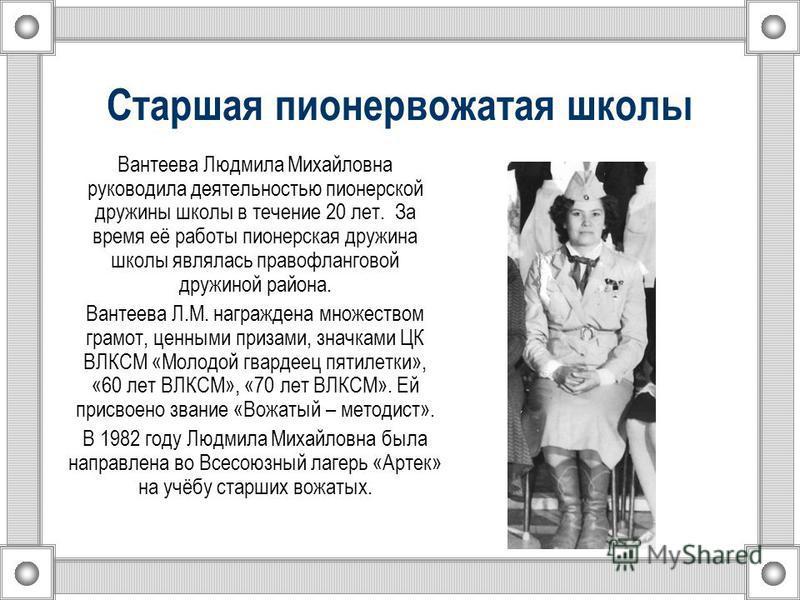 Старшая пионервожатая школы Вантеева Людмила Михайловна руководила деятельностью пионерской дружины школы в течение 20 лет. За время её работы пионерская дружина школы являлась правофланговой дружиной района. Вантеева Л.М. награждена множеством грамо