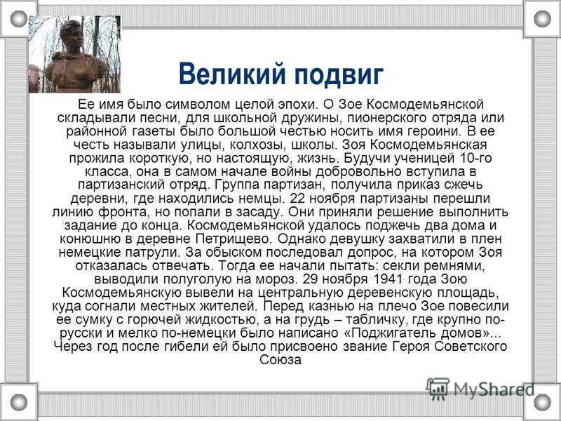 Великий подвиг Ее имя было символом целой эпохи. О Зое Космодемьянской складывали песни, для школьной дружины, пионерского отряда или районной газеты было большой честью носить имя героини. В ее честь называли улицы, колхозы, школы. Зоя Космодемьянск