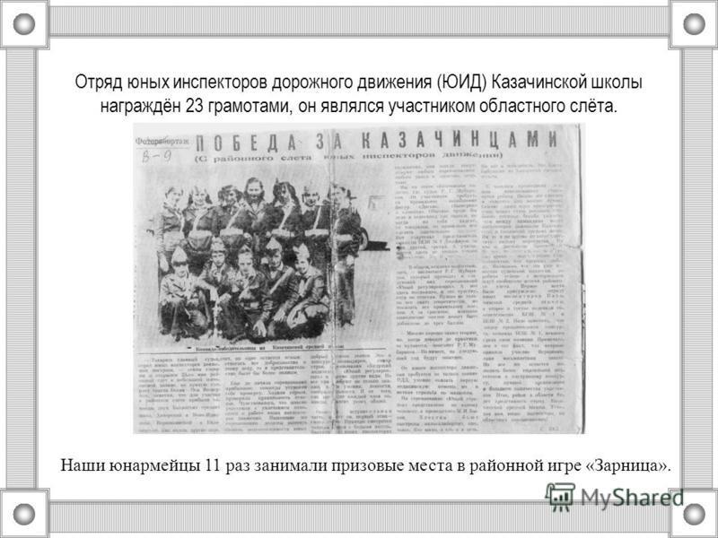 Отряд юных инспекторов дорожного движения (ЮИД) Казачинской школы награждён 23 грамотами, он являлся участником областного слёта. Наши юнармейцы 11 раз занимали призовые места в районной игре «Зарница».