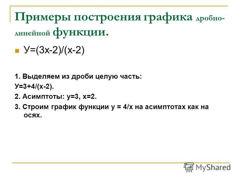 Примеры построения графика дробно- линейной функции. У=(3 х-2)/(х-2) 1. Выделяем из дроби целую часть: У=3+4/(х-2). 2. Асимптоты: у=3, х=2. 3. Строим график функции у = 4/х на асимптотах как на осях.