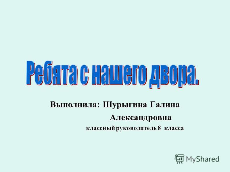 Выполнила: Шурыгина Галина Александровна Александровна классный руководитель 8 класса классный руководитель 8 класса