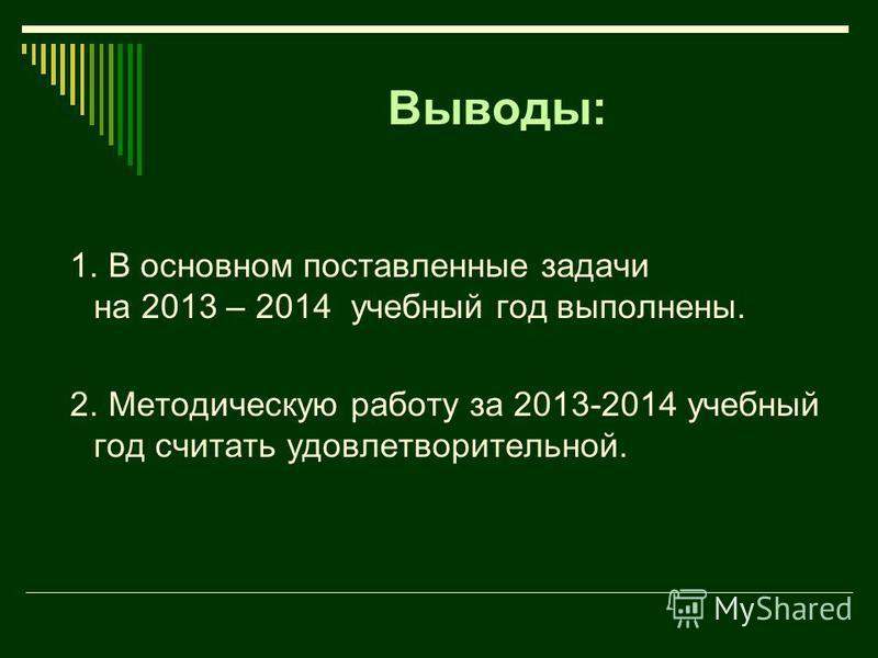 Выводы: 1. В основном поставленные задачи на 2013 – 2014 учебный год выполнены. 2. Методическую работу за 2013-2014 учебный год считать удовлетворительной.