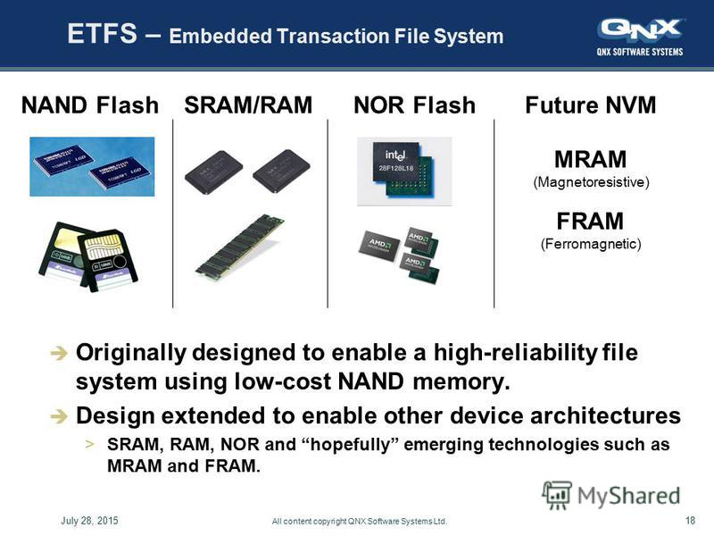 18July 28, 2015 All content copyright QNX Software Systems Ltd. ETFS – Embedded Transaction File System Originally designed to enable a high-reliability file system using low-cost NAND memory. Design extended to enable other device architectures >SRA