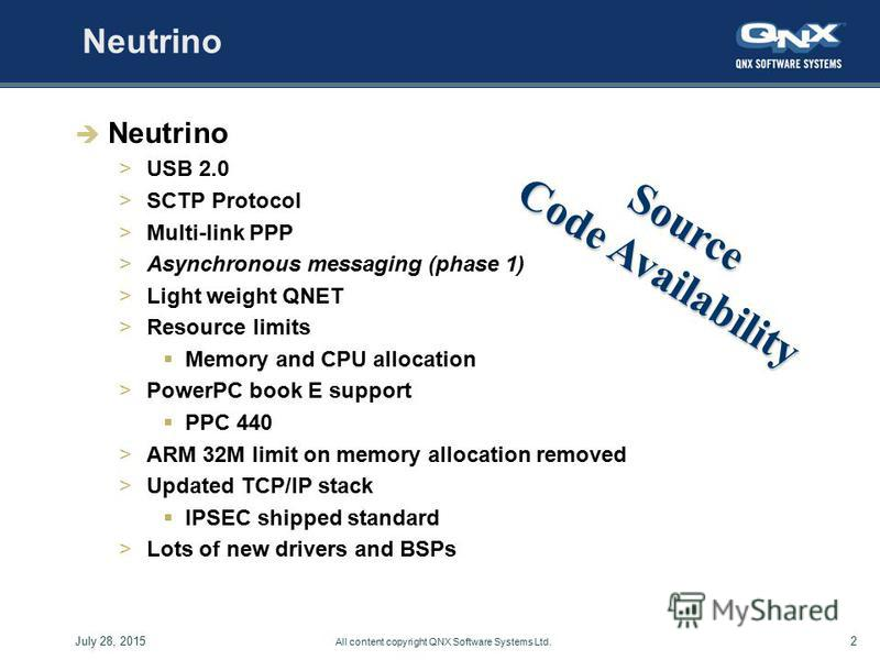 2July 28, 2015 All content copyright QNX Software Systems Ltd. Neutrino >USB 2.0 >SCTP Protocol >Multi-link PPP >Asynchronous messaging (phase 1) >Light weight QNET >Resource limits Memory and CPU allocation >PowerPC book E support PPC 440 >ARM 32M l